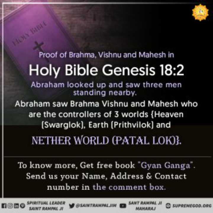 ✝️ प्रेयर ✝️ - HOLY BIBLE Proof of Brahma , Vishnu and Mahesh in Holy Bible Genesis 18 : 2 Abraham looked up and saw three men standing nearby . Abraham saw Brahma Vishnu and Mahesh who are the controllers of 3 worlds { Heaven ( Swarglok ) . Earth ( Prithvilok ) and NETHER WORLD ( PATAL LOK ) } . To know more , Get free book Gyan Ganga . Send us your Name , Address & Contact number in the comment box . Hino SPIRITUAL LEADER SAINT RANAAL JY SAINTRAMPALJIN O SANT RAMPALI MAHARAJ SUPREMEGOD . ORG - ShareChat