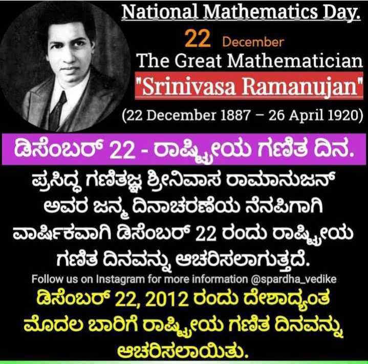 ➗ರಾಷ್ಟೀಯ ಗಣಿತ ದಿನ - The 6222 National Mathematics Day . 22 December The Great Mathematician Srinivasa Ramanujan ( 22 December 1887 - 26 April 1920 ) 1 ಡಿಸೆಂಬರ್ 22 - ರಾಷ್ಟ್ರೀಯ ಗಣಿತ ದಿನ . ಪ್ರಸಿದ್ಧ ಗಣಿತಜ್ಞ ಶ್ರೀನಿವಾಸ ರಾಮಾನುಜನ್ ಅವರ ಜನ್ಮ ದಿನಾಚರಣೆಯ ನೆನಪಿಗಾಗಿ ವಾರ್ಷಿಕವಾಗಿ ಡಿಸೆಂಬರ್ 22 ರಂದು ರಾಷ್ಟ್ರೀಯ ಗಣಿತ ದಿನವನ್ನು ಆಚರಿಸಲಾಗುತ್ತದೆ . Follow us on Instagram for more information @ spardha _ vedike ಡಿಸೆಂಬರ್ 22 , 2012 ರಂದು ದೇಶಾದ್ಯಂತ ಮೊದಲ ಬಾರಿಗೆ ರಾಷ್ಟ್ರೀಯ ಗಣಿತ ದಿನವನ್ನು ಆಚರಿಸಲಾಯಿತು . - ShareChat