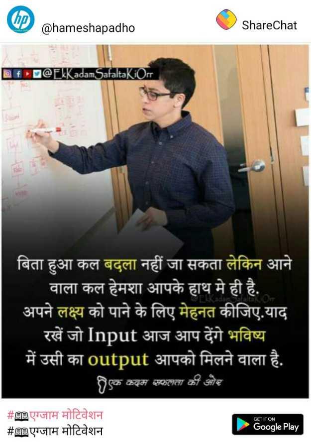 🕹️ टेक्नॉलजी और गैजेट्स वीडियो - ( D ) @ hameshapadho ShareChat f @ EkKadamSafaltakiorr बिता हुआ कल बदला नहीं जा सकता लेकिन आने वाला कल हेमशा आपके हाथ मे ही है . अपने लक्ष्य को पाने के लिए मेहनत कीजिए . याद रखें जो Input आज आप देंगे भविष्य में उसी का output आपको मिलने वाला है . एक कदम सफलता की ओर GET IT ON # एग्जाम मोटिवेशन # n एग्जाम मोटिवेशन Google Play - ShareChat