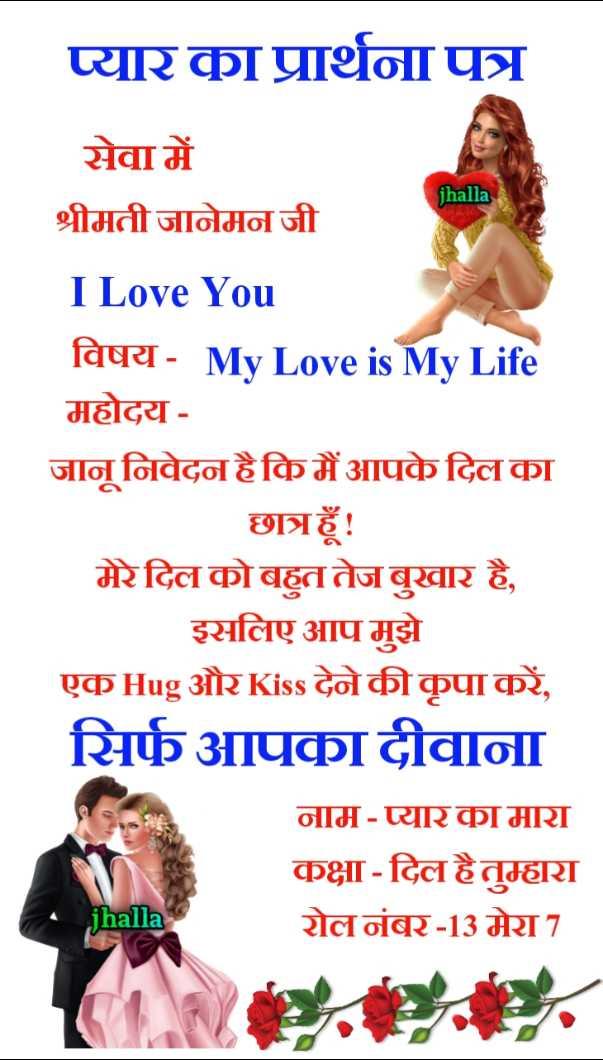 🖊️ लव शायरी और status ❤️ - प्यार का प्रार्थना पत्र jhalla सेवा में श्रीमती जानेमन जी I Love You विषय - My Love is My Life महोदय - जानू निवेदन है कि मैं आपके दिल का छात्रहूँ ! मेरे दिल को बहुत तेजबुखार है , इसलिए आप मुझे एक Hug और Kiss देने की कृपा करें , सिर्फ आपका दीवाना नाम - प्यार का मारा कक्षा - दिल हैतुम्हारा रोल नंबर - 13 मेरा 7 jhalla - ShareChat
