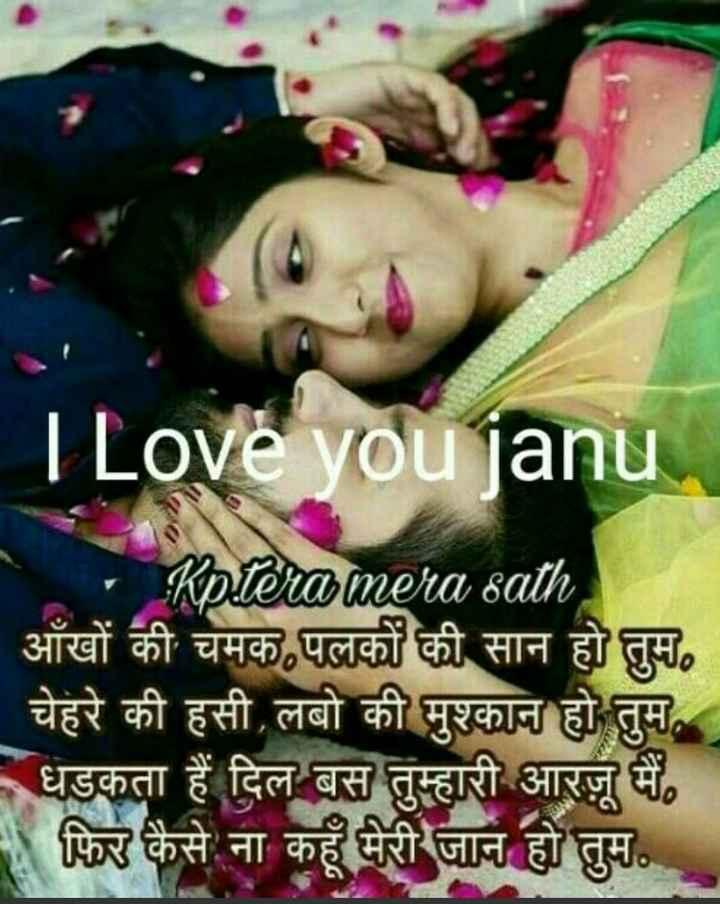 🖊️ लव शायरी और status ❤️ - I Love you janu Kptera mera sath आँखों की चमक , पलकों की सान हो तुम . चेहरे की हसी , लबो की मुश्कान हो तुम , धडकता हैं दिल बस तुम्हारी आरजू मैं , फिर कैसे ना कहूँ मेरी जान हो तुम . . . - ShareChat