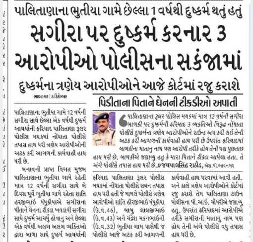 🗞️ ગુજરાતના સમાચાર - પાલિતાણાના ભુતીયા ગામે છેલ્લા વર્ષથી દુષ્કર્મ થતું હતું - સગીરા પર દુષ્કર્મ કરનાર3 : આરોપીઓ પોલીસના સકંજામાં દુષ્કર્મના ત્રણેય આરોપીઓને આજે કોર્ટમાં રજુ કરાશે પિડીતાના પિતાને ઘેનની ટીકડીઓ અપાતી ભાવગર | ઋક્રિો પાલિતાણાના ભુતીયા ગામે 12 વર્ષની - પાલિતાણાના રૂલર પોલિસ મથકમાં માત્ર 12 વર્ષની સગીરા સગીરા સાથે છેલ્લા એક વર્ષથી દુષ્કર્મ આચર્યાની ફરિયાદ પાલિતાણા રૂલર બાળકી પર દુષ્કર્મની ફરિયાદ 3 વ્યકતિઓ વિરૂદ્ધ નોંધાતા 7 પોલીસે દુષ્કર્મના ત્રણેય આરોપીઓને રાઉન્ડ અપ કરી લઇ તેની પોલીસ મથકમાં નોંધાતા પોલીસે - , અટક કરી આગળની કાર્યવાહી હાથ ધરી છે ઉપરાંત ફરિયાદમાં તપાસ હાથ ધરી ત્રણેય આરોપીઓની બાળકીના માતાનું નામ પણ આરોપી તરીકે હોય તેની પશ્ન પુછતાછ અટક કરી આગળની કાર્યવાહી હાથ હાથ ધરી છે . બાળકીએ જણાવ્યુ હતું કે મારા પિતાને ટીકડા આપેલા હતા . તે ધરી છે . અંગે પોલીસે તપાસ હાથ ધરી છે . જયપાલસિંહ રાઠોડ , એસ , જી . ભાવનગર બનાવની પ્રાપ્ત વિગત મુજબ પાલિતાણાના ભુતીયા ગામે રહેતી ફરિયાદ પાલિતાણા રૂલર પોલીસ કાર્યવાહી હાથ ધરવામાં આવી હતી . માત્ર 12 વર્ષની સગીરા સાથે બે મથકમાં નોંધાતા પોલીસે સઘન તપાસ અને કાલે ત્રણેય આરોપીઓને કોર્ટમાં દિવસ પૂર્વે ભુતીયા ગામે રહેતા શાતિ હાથ ધરી હતી જે મામલે પોલીસે ત્રણેય રજુ કરાશે તેમ પાલિતાણા ટાઉન હરજીભાઇ ધંધુકીયાએ સગીરાના આરોપીઓ શાંતિ હીરજીભાઇ ધંધુકીયા પોલીસના પી . આઇ . ચૌધરીએ જણાવ્યું પીતાને ઘેનના ટીકડા ખવડાવી સગીરા ( ઉં . વ . 46 ) , બાબુ લાલજીભાઇ હતું . ઉપરાંત ફરિયાદમાં આરોપીએ સાથે દુષ્કર્મ આચર્યું હોવાનું અને છેલ્લા ( ઉ . વ . 43 ) અને ચંદ્રેશ મકનભાઈની તરીકે સગીરાની માતાનું નામ પણ એક વર્ષથી અલગ અલગ વ્યક્તિઓ ( ઉ . વ . 32 ) ભુતીયા ગામ પાસેથી જ હોય તેની અંગે પોલીસે વધુ તપાસ દ્વારા બાળા સાથે દુષ્કર્મ આચર્યાની પોલીસે આજે અટક કરી આગળની હાથ ધરી છે . - ShareChat