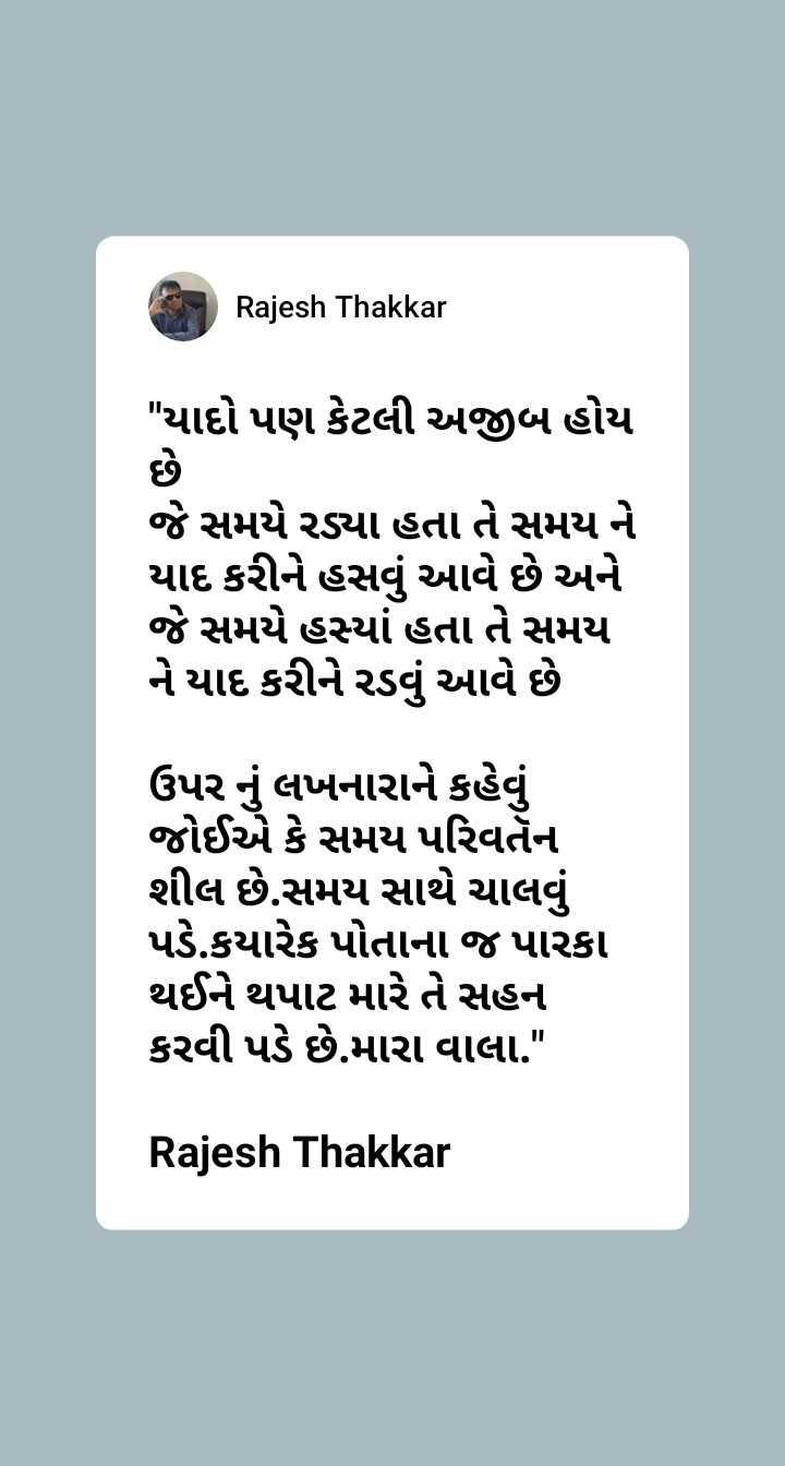 🗳️ ગુજરાત રાજકારણ - Rajesh Thakkar યાદો પણ કેટલી અજીબ હોય જે સમયે રડ્યા હતા તે સમય ને યાદ કરીને હસવું આવે છે અને જે સમયે હસ્યાં હતા તે સમય ને યાદ કરીને રડવું આવે છે ઉપર નું લખનારાને કહેવું જોઈએ કે સમય પરિવર્તન શીલ છે . સમય સાથે ચાલવું પડે . કયારેક પોતાના જ પારકા થઈને થપાટ મારે તે સહન કરવી પડે છે . મારા વાલા . Rajesh Thakkar - ShareChat