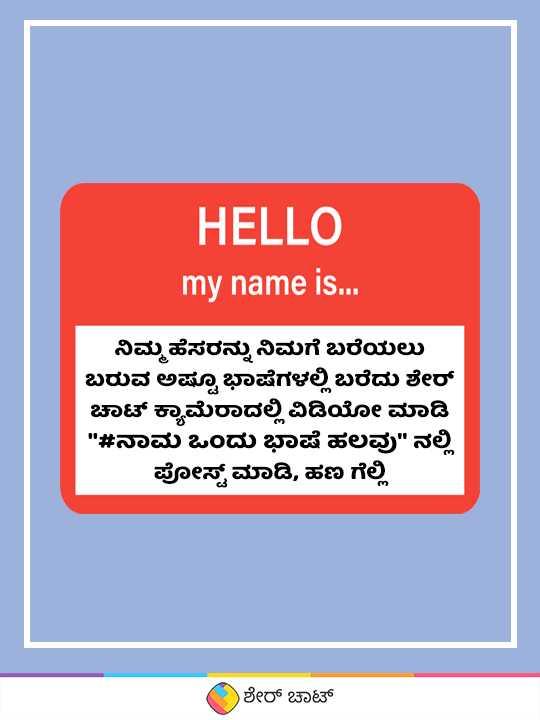 🖊️ ನಾಮ ಒಂದು ಭಾಷೆ ಹಲವು - HELLO my name is . . . ನಿಮ್ಮ ಹೆಸರನ್ನು ನಿಮಗೆ ಬರೆಯಲು ಬರುವ ಅಷ್ಟೂ ಭಾಷೆಗಳಲ್ಲಿ ಬರೆದು ಶೇರ್ ಚಾಟ್ ಕ್ಯಾಮೆರಾದಲ್ಲಿ ವಿಡಿಯೋ ಮಾಡಿ # ನಾಮ ಒಂದು ಭಾಷೆ ಹಲವು ನಲ್ಲಿ ಪೋಸ್ಟ್ ಮಾಡಿ , ಹಣ ಗೆಲ್ಲಿ ಶೇರ್ ಚಾಟ್ - ShareChat