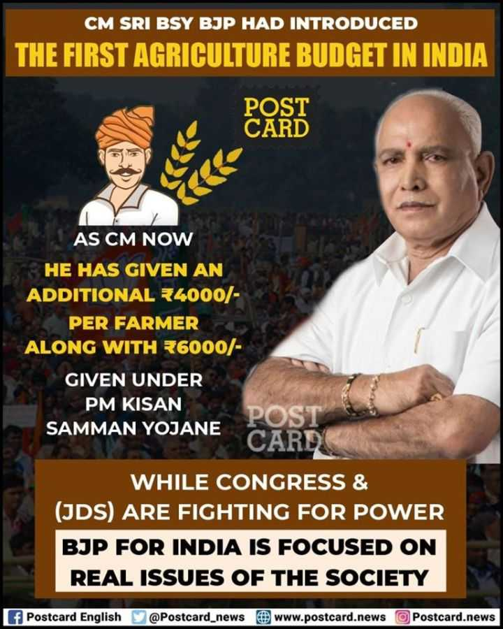 🏛️ ರಾಜಕೀಯ - CM SRI BSY BJP HAD INTRODUCED THE FIRST AGRICULTURE BUDGET IN INDIA POST AS CM NOW HE HAS GIVEN AN ADDITIONAL R4000 / PER FARMER ALONG WITH R6000 / GIVEN UNDER PM KISAN POST SAMMAN YOJANE CARD WHILE CONGRESS & ( JDS ) ARE FIGHTING FOR POWER BJP FOR INDIA IS FOCUSED ON REAL ISSUES OF THE SOCIETY f Postcard English @ Postcard _ news www . postcard . news Postcard . news - ShareChat