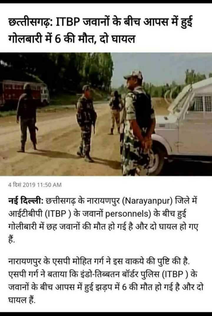 ⚰️ 6 जवान शहीद - छत्तीसगढ़ : ITBP जवानों के बीच आपस में हुई गोलबारी में 6 की मौत , दो घायल 4 दिसं 2019 11 : 50 AM नई दिल्ली : छत्तीसगढ़ के नारायणपुर ( Narayanpur ) जिले में आईटीबीपी ( ITBP ) के जवानों personnels ) के बीच हुई गोलीबारी में छह जवानों की मौत हो गई है और दो घायल हो गए नारायणपुर के एसपी मोहित गर्ग ने इस वाकये की पुष्टि की है . एसपी गर्ग ने बताया कि इंडो - तिब्बतन बॉर्डर पुलिस ( ITBP ) के जवानों के बीच आपस में हुई झड़प में 6 की मौत हो गई है और दो घायल हैं . - ShareChat