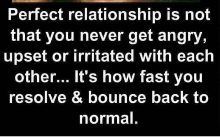 ... - Perfect relationship is not that you never get angry , upset or irritated with each other . . . It ' s how fast you resolve & bounce back to normal . - ShareChat