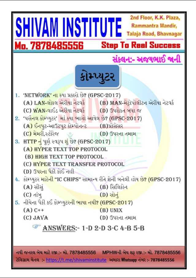 """📰 11 નવેમ્બરનાં સમાચાર - SHIVAM INSTITUTE SE 2nd Floor , K . K . Plaza , Rammantra Mandir , Talaja Road , Bhavnagar Step To Real Success સંક્લનઃ - અજયભાઈ જાની Mo . 7878485556 કોમ્યુટર 1 . ' NETWORK ' 41541 RL 9 ? ( GPSC - 2017 ) ( A ) LAN - લોકલ એરીયા નેટવર્ક ( B ) MAN - મેટ્રોપોલીટન એરીયા નેટવર્ક ( C ) WAN - વાઈડ એરીયા નેટવર્ક ( D ) ઉપરોકત બધા જ 2 . ' પર્સનલ કોમ્યુટર ' માં કયા ભાગો આવેલ છે ? ( GPSC - 2017 ) ( 4 ) ઈનપુટ - આઉટપુટ કોમ્પોનન્ટ ( B ) પ્રોસેસર   ( C ) મેમરી , સ્ટોરેજ ( D ) ઉપરના તમામ 3 . HTTP નું પૂર્ણ સ્વરૂપ શું છે ? ( GPSC - 2017 ) ( A ) HYPER TEXT TOP PROTOCOL ( B ) HIGH TEXT TOP PROTOCOL ( C ) HYPER TEXT TRANSFER PROTOCOL ( D ) ઉપરના પૈકી કોઈ નહી 4 , કોમ્યુટર માટેની """" IC CHIPS સામાન્ય રીતે શેની બનેલી હોય છે ? ( GPSC - 2017 ) ( A ) સીશું ( B ) સિલિકોન ( C ) તાંબુ ( D ) સોનું 5 . નીચેના પૈકી કઈ કોયુટરની ભાષા નથી ( GPSC - 2017 ) ( A ) C + + ( B ) UNIX ( C ) JAVA ( D ) ઉપરના તમામ ANSWERS : - 1 - D 2 - D 3 - C 4 - B 5 - B નવી જનરલ બેચ માટે રજી . : - મો . 7878485556 MPHWની બેચ શરૂ રજી . : - મો . 7878485556 ટેલિગ્રામ ચેનલ : - https : / / t . me / shivaminstitute અમારા Whatsapp નંબર : - 7878485556 - ShareChat"""