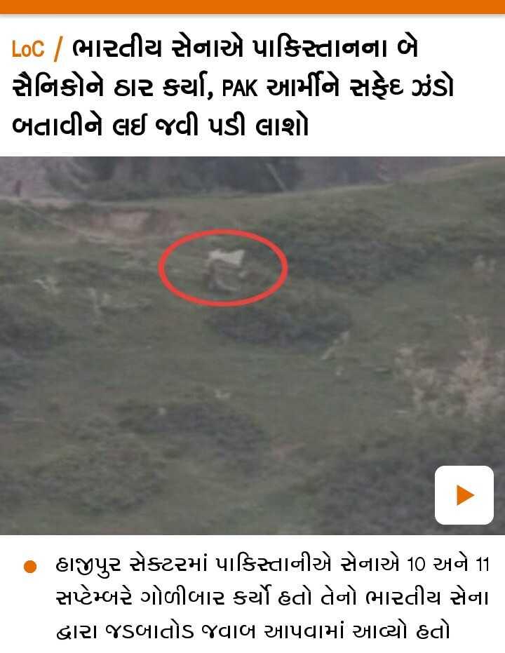 📄 15 સપ્ટેમ્બરનાં સમાચાર - LoC | ભારતીય સેનાએ પાકિસ્તાનના બે સૈનિકોને ઠાર કર્યા , PAK આર્મીને સફેદ ઝંડો બતાવીને લઈ જવી પડી લાશો . હાજીપુર સેક્ટરમાં પાકિસ્તાનીએ સેનાએ 10 અને 11 સપ્ટેમ્બરે ગોળીબાર કર્યો હતો તેનો ભારતીય સેના દ્વારા જડબાતોડ જવાબ આપવામાં આવ્યો હતો - ShareChat