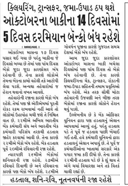 📰 18 ઓક્ટોબરનાં સમાચાર - | ક્લિયરિંગ , ટ્રાન્સફર , જમા - ઉપાડ ઠપ થશે ઓક્ટોબરના બાકીના 10 દિવસોમાં Bદિવસ દરમિયાન બેન્કો બંધ રહેશે I અમદાવાદના ગોવર્ધન પૂજાના કારણે ગુજરાત સમગ્ર ઓક્ટોબર માસના ૧૭ દિવસ દેશમાં બેંકો બંધ રહેશે . | પસાર થઈ ગયા છે પરંતુ બાકીના જે આમ જુદા જુદા કારણોસર દિવસો બચ્યા છે તેમાં પણ પાંચ દિવસ ઓક્ટોબર માસના બાકી બચેલા બેંકો જુદા જુદા કારણોસર બંધ દિવસોમાં પણ પાંચ દિવસ તો બેંકો રહેવાની છે . તેના કારણે લોકોએ બંધ રહેવાની છે . તેના કારણે તેમના બેંકના કામો વહેલી તકે આટોપી ક્લિયરીંગના ચેક , ટ્રાન્સફર , રોકડની લેવા પડશે . અન્યથા તહેવારોમાં જ જમા - ઉપાડ સહિતની તમામ પ્રવૃત્તિઓ હેરાન થવાનો વખત આવશે . બંધ રહેશે . એક તરફ સૌથી મોટા તહેવારોની રજાના કારણે બેંકો બંધ તહેવારની ઉજવણી અને બીજી તરફ રહેશે . તેમાં પણ જો એટીએમમાં પૂરતી બેંકોમાં રજાના કારણે લોકોને હેરાન રોકડ રકમ રાખવામાં નહીં આવે તો થવું પડશે . લોકોમાં ઉહાપોહ મચી જશે તે નિશ્ચિત ઉલ્લેખનીય છે કે બેંક ઓફિસર વાત છે . ૨૨મીએ અખિલ ભારતીય યુનિયન દ્વારા પણ હડતાલનું એલાન બેંક કર્મચારી સંઘ અને ભારતીય બેંક આપવામાં આવ્યું હતું . પરંતુ હડતાલ કર્મચારી પરિસંઘ તરફથી હડતાલ પડે તે પૂર્વે જ હડતાલ પાછી ખેંચાઈ | જાહેર કરવામાં આવી છે , તેના કારણે ગઈ હતી . હવે કર્મચારી યુનિયનો દ્વારા ૨૨મીએ બેંકો બંધ રહેશે . બેંક હડતાલ હડતાલનું એલાન અપાયું છે . તે પૂર્વે જ પૂર્વે ૨૦મીએ રવિવારની રજા રહેશે . કર્મચારીઓના ખાતામાં સરકારે એક ત્યારપછી ૨૬મીએ બેંકોમાં પગાર જમા કરી દીધો છે . તેના કારણે શનિવારની રજા રહેશે . ૨૭મીએ ૨૨મીની હડતાલ પડે છે કે શું થાય તે રવિવારે દિવાળી છે અને રવિવારના અંગે ચર્ચા વિચારણા અને તર્ક વિતર્ક કારણે પણ બેંકો બંધ રહેશે . ૨૮મીએ ચાલી રહ્યાં છે . હડતાલ , શનિ - રવિ , નૂતનવર્ષની રજા રહેશે - ShareChat