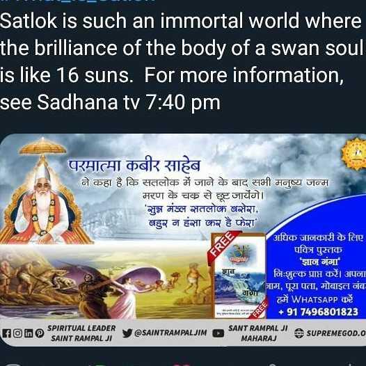 📰 19 अगस्त की न्यूज - Satlok is such an immortal world where the brilliance of the body of a swan soul is like 16 suns . For more information , see Sadhana tv 7 : 40 pm PEO परमात्मा कबीर साहेब ने कहा है कि सतलोक में जाने के बाद सभी मनुष्य जन्म मरण के चक से छूट जायेंगे । ' सुन्न मंडल सतलोक बसेरा , बहुर न हंसा कर है फेरा अधिक जानकारी के लिए पवित्र पुस्तक ' ज्ञान गंगा ' निःशुल्क प्राप्त करें । अपना जाम , पूरा पता , मोबाइल नंब I WHATSAPP D + 917496801823 foin SPIRITUAL LEADER Wome SAINT RAMPAL JI y @ SAINTRAMPALJIM SANT RAMPAL JI A Super MAHARAJ SUPREMEGOD . O - ShareChat