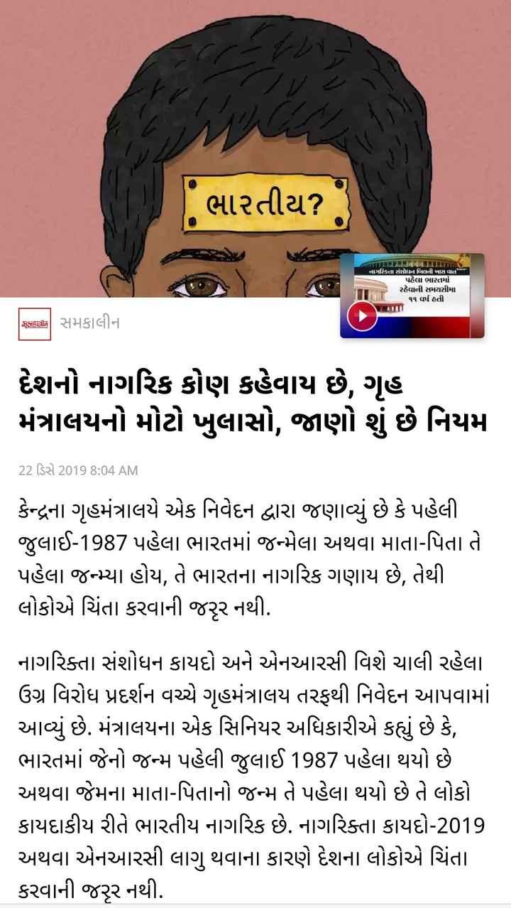 📰 22 ડિસેમ્બરનાં સમાચાર - - ભારતીય ? ) નાગરિકતા સંશોધન બિલની ખાસ વાત | પહેલા ભારતમાં રહેવાની સમયસીમા ૧૧ વર્ષ હતી . In સનકાલીન સમકાલીન દેશનો નાગરિક કોણ કહેવાય છે , ગૃહ મંત્રાલયનો મોટો ખુલાસો , જાણો શું છે નિયમો 22 ડિસે 2019 8 : 04 AM કેન્દ્રના ગૃહમંત્રાલયે એક નિવેદન દ્વારા જણાવ્યું છે કે પહેલી જુલાઈ - 1987 પહેલા ભારતમાં જન્મેલા અથવા માતા - પિતા તે પહેલા જન્મ્યા હોય , તે ભારતના નાગરિક ગણાય છે , તેથી . લોકોએ ચિંતા કરવાની જરૂર નથી . નાગરિક્તા સંશોધન કાયદો અને એનઆરસી વિશે ચાલી રહેલા ઉગ્ર વિરોધ પ્રદર્શન વચ્ચે ગૃહમંત્રાલય તરફથી નિવેદન આપવામાં આવ્યું છે . મંત્રાલયના એક સિનિયર અધિકારીએ કહ્યું છે કે , ભારતમાં જેનો જન્મ પહેલી જુલાઈ 1987 પહેલા થયો છે . અથવા જેમના માતા - પિતાનો જન્મ તે પહેલા થયો છે તે લોકો કાયદાકીય રીતે ભારતીય નાગરિક છે . નાગરિક્તા કાયદો - 2019 અથવા એનઆરસી લાગુ થવાના કારણે દેશના લોકોએ ચિંતા કરવાની જરૂર નથી . - ShareChat