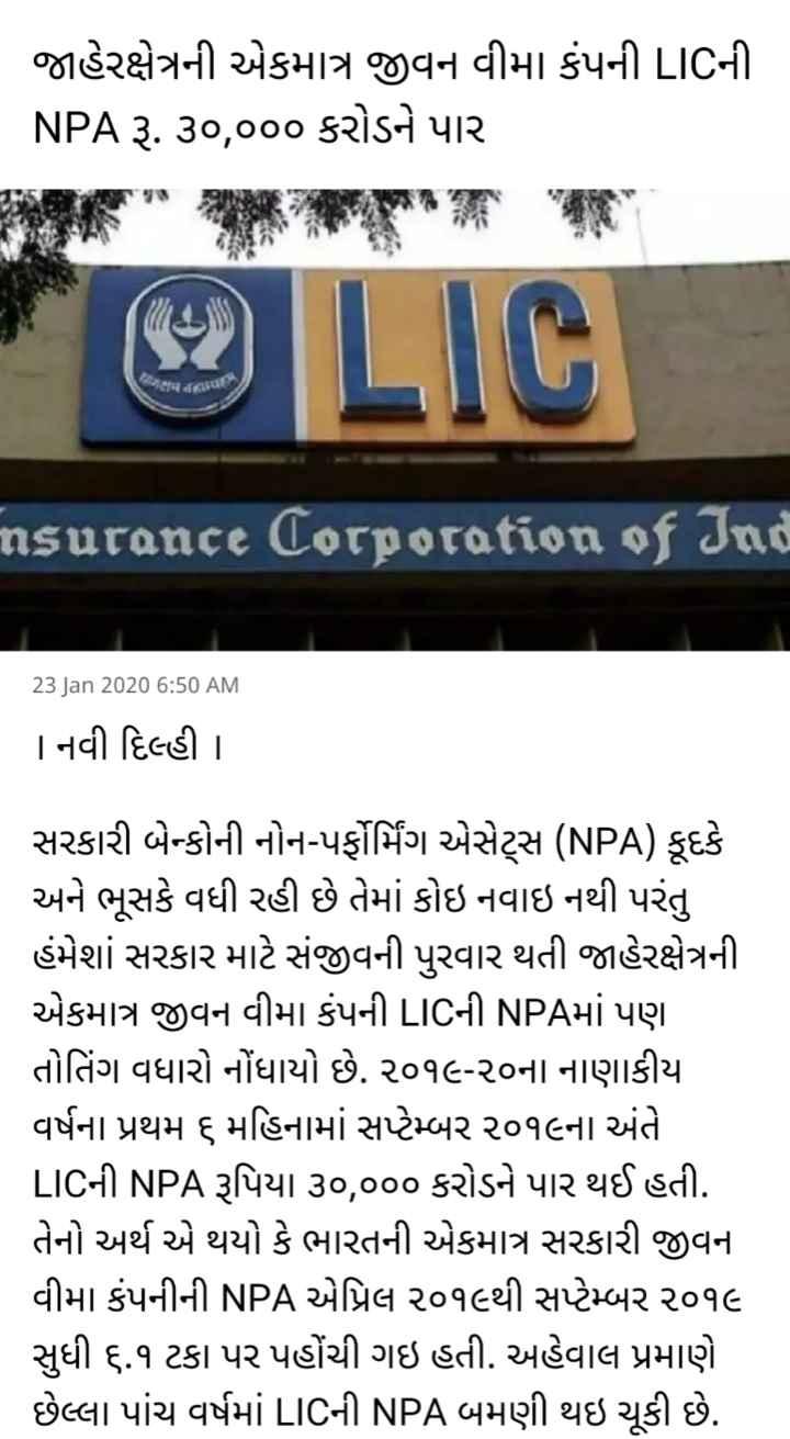 📰 23 જાન્યુઆરીનાં સમાચાર - જાહેરક્ષેત્રની એકમાત્ર જીવન વીમા કંપની LICની _ NPA રૂ . ૩૦ , ૦૦૦ કરોડને પાર Q LIC Insurance Corporation of Ind 23 Jan 2020 6 : 50 AM | નવી દિલ્હી | સરકારી બેન્કોની નોન - પર્ફોર્મિંગ એસેટ્સ ( NPA ) કૂદકે અને ભૂસકે વધી રહી છે તેમાં કોઇ નવાઇ નથી પરંતુ હંમેશાં સરકાર માટે સંજીવની પુરવાર થતી જાહેરક્ષેત્રની . એકમાત્ર જીવન વીમા કંપની LICની NPAમાં પણ તોતિંગ વધારો નોંધાયો છે . ૨૦૧૯ - ૨૦ના નાણાકીય વર્ષના પ્રથમ ૬ મહિનામાં સપ્ટેમ્બર ૨૦૧૯ના અંતે LICની NPA રૂપિયા ૩૦ , ૦૦૦ કરોડને પાર થઈ હતી . તેનો અર્થ એ થયો કે ભારતની એકમાત્ર સરકારી જીવન વીમા કંપનીની NPA એપ્રિલ ૨૦૧૯થી સપ્ટેમ્બર ૨૦૧૯ સુધી ૬ . ૧ ટકા પર પહોંચી ગઇ હતી . અહેવાલ પ્રમાણે છેલ્લા પાંચ વર્ષમાં LICની NPA બમણી થઇ ચૂકી છે . - ShareChat