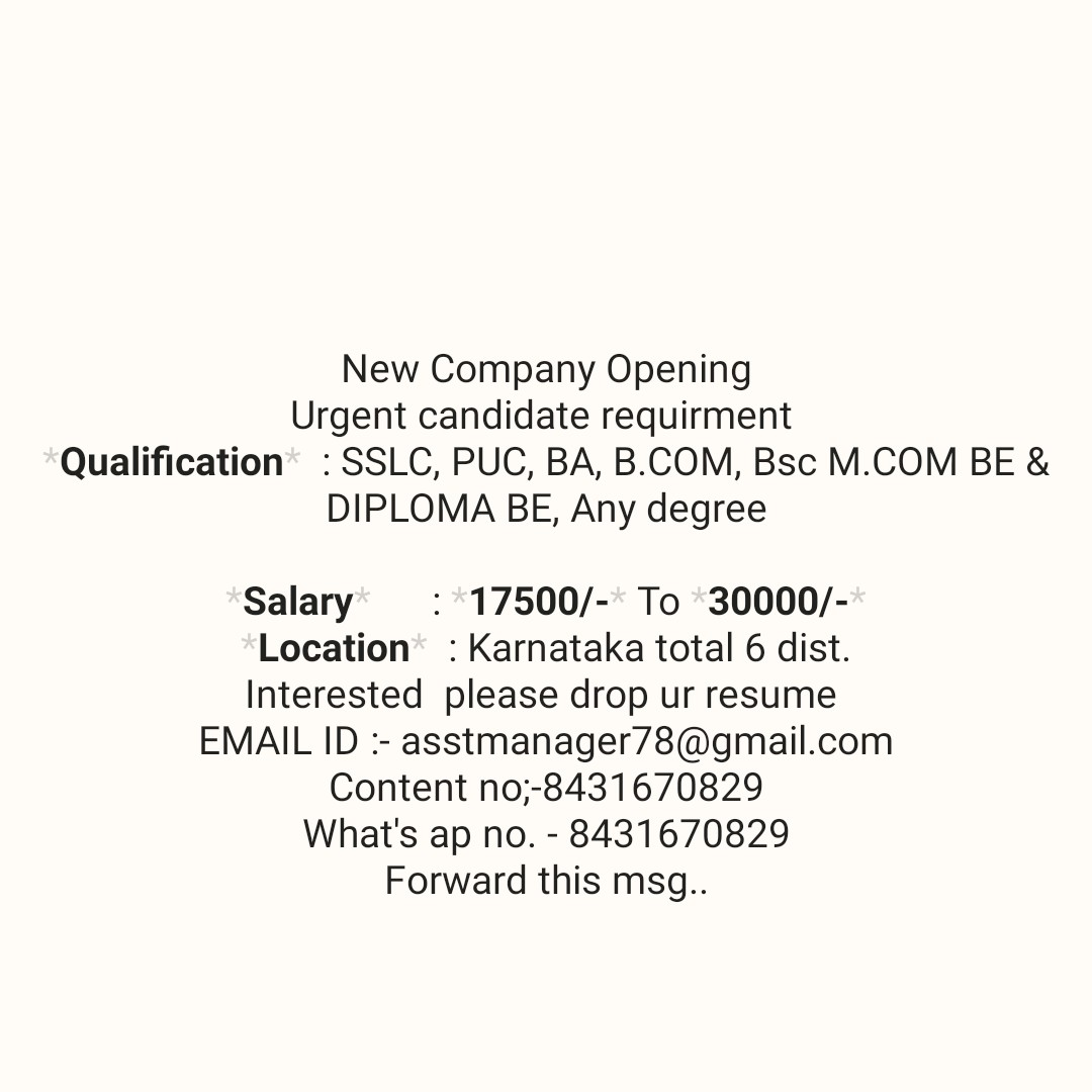 job news - New Company Opening Urgent candidate requirment Qualification : SSLC , PUC , BA , B . COM , Bsc M . COM BE & DIPLOMA BE , Any degree Salary : 17500 / - * To 30000 / - * Location : Karnataka total 6 dist . Interested please drop ur resume EMAIL ID : - asstmanager78 @ gmail . com Content no ; - 8431670829 What ' s ap no . - 8431670829 Forward this msg . . - ShareChat