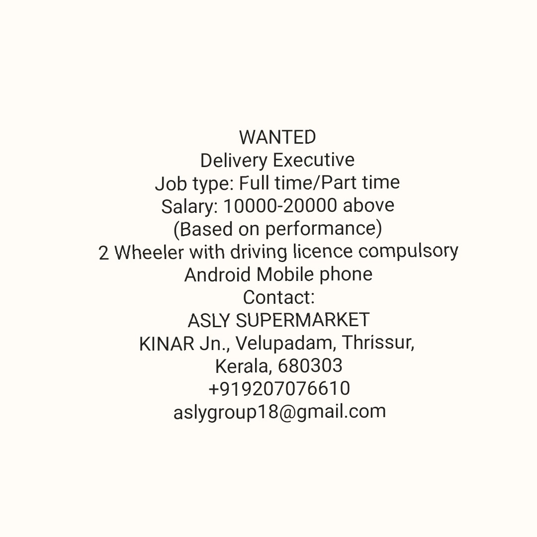 job - WANTED Delivery Executive Job Type : Full time / Part time Salary : 10000 - 20000 above ( Based on performance ) 2 Wheeler with driving licence compulsory Android Mobile phone Contact : ASLY SUPERMARKET KINAR Jn . , Velupadam , Thrissur , Kerala , 680303 + 919207076610 aslygroup18 @ gmail . com - ShareChat