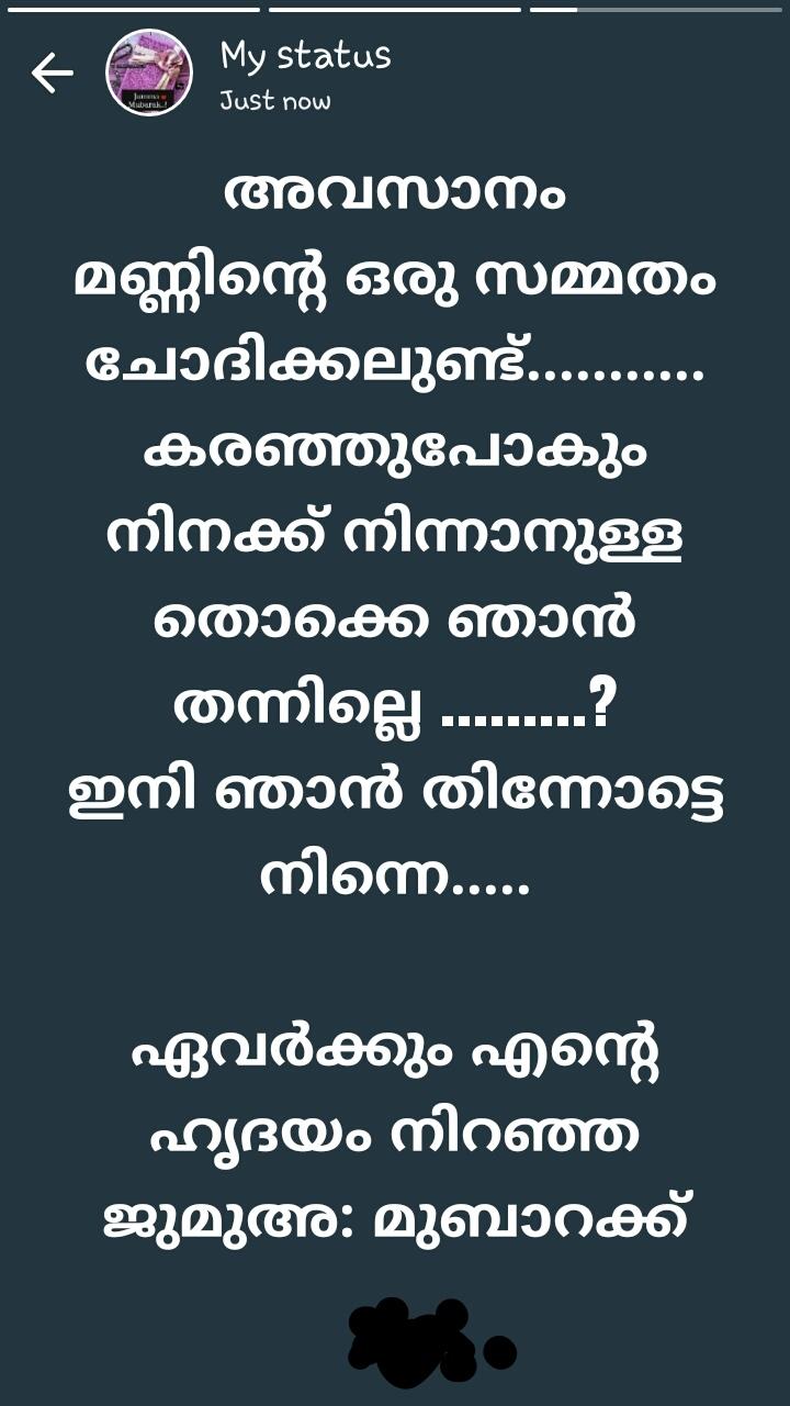 ജുമുഅ മുബാറക് - My status Just now ! ! ! ! ! ! ! അവസാനം മണ്ണിന്റെ ഒരു സമ്മതം ചോദിക്കലുണ്ട് . . . കരഞ്ഞുപോകും നിനക്ക് നിന്നാനുള്ള തൊക്കെ ഞാൻ തന്നില്ലെ . . . . . . . . ? ഇനി ഞാൻ നിന്നോട്ടെ നിന്നെ . . . . . ' ഏവർക്കും എന്റെ ' ഹൃദയം നിറഞ്ഞ | ജുമുഅ : മുബാറക്ക് - ShareChat