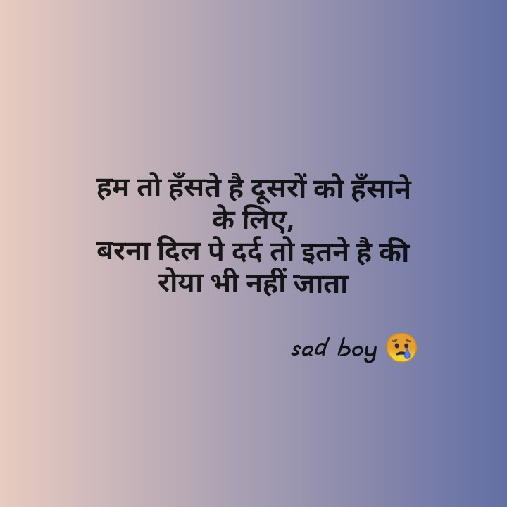 sad boy shayri - हम तो हँसते है दूसरों को हँसाने के लिए , बरना दिल पे दर्द तो इतने है की रोया भी नहीं जाता sad boy is - ShareChat