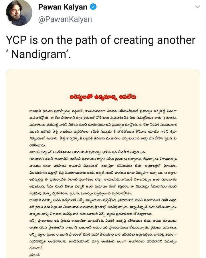 🎯AP పొలిటిక్స్ - Pawan Kalyan @ PawanKalyan YCP is on the path of creating another ' Nandigram ' . అరెస్టులతో ఉద్యమాన్ని అపలేరు రాజధాని రైతులు ప్రజాస్వామ్య పద్ధతిలో , శాంతియుతంగా నిరసన తెలియచేస్తుంటే ప్రభుత్వం రెచ్చగొట్టే విధంగా వ్యవహరిస్తోంది . ఈ రోజు చినకాకాని దగ్గర రైతులతో పోలీసులు వ్యవహరించిన తీరు సమర్థనీయం కాదు . రైతులను , మహిళలను భయపెట్టి వారిని నిరసన నుంచి దూరం చేయాలని ప్రభుత్వం చూస్తోంది . ఈ రోజు నిరసన మొదలుకాక ముందే జనసేన పార్టీ రాజకీయ వ్యవహారాల కమిటీ సభ్యుడు శ్రీ టోనబోయిన శ్రీనివాస యాదవ్ గారిని గృహ నిర్బంధంలో ఉంచారు . పార్టీ కార్యదర్శి శ్రీ చిల్లపల్లి శ్రీనివాస్ ను కారణం చెప్పకుండానే అరెస్ట్ చేసి పోలీస్ స్టేషన్ కు తరలించారు . ఇలాంటి చర్యలతో ఆందోళనలను ఆపగలమని ప్రభుత్వం భావిస్తే అది పొరపాటే అవుతుంది . అమరావతి నుంచి రాజధానిని తరలించి భూములు ర్యాగం చేసిన రైతులకు అన్యాయం చేస్తున్నారు . విశాఖపట్నం వాసులు కూడా పరిపాలన రాజధాని విషయంలో సంతృప్తిగా కనిపించడం లేదు . ఉత్తరాంధ్రలో శ్రీకాకుళం , విజయనగరం జిల్లాల్లో తీవ్ర వెనకబాటుతనం ఉంది . అక్కడి నుంచి వలసలు కూడా ఎక్కువగా ఉన్నాయి . ఆ జిల్లాల అభివృద్ధిపై ఈ ప్రభుత్వానికి ఎలాంటి ప్రణాళికలు లేవు . రాయలసీమ వాసులకి విశాఖపట్నం అంటే దూరాభారం అవుతుంది . సీమ నుంచి విశాఖ మ్చాలి అంట ప్రయాణం ఎంతో కష్టతరం . ఈ విషయమై సీమవాసుల నుంచి వ్యక్తమవుతున్న వ్యతిరేకతను వై . సి . పి . ప్రభుత్వం పట్టనట్టుగానే వ్యవహరిస్తోంది . రాజధాని మార్పు అనేది ఉద్యోగులకి ఎన్నో ఇబ్బందులు సృష్టిస్తోంది . హైదరాబాద్ నుంచి అమరావతికి తరలి వెళ్లిన ఉద్యోగులు తమ పిల్లలను విజయవాడ , గుంటూరు ప్రాంతాల్లో చదివిస్తున్నారు . ఇప్పుడిప్పుడే కుదురుకొంటున్నారు . వాళ్ళను మళ్ళీ విశాఖకు పంపిస్తే వారి కుటుంబాలుకి ఎన్నో వ్యయ ప్రయాసలకు లోనవురాయి . అన్ని ప్రాంతాలకు ఇది త్రిశంకు రాజధానిగా మారుతోంది . ఎవరికీ సంతృప్తి కలిగించటం లేదు . రాము భూములు త్యాగం చేసిన ప్రాంతంలోనే రాజధాని ఉంచాలని అమరావతి ప్రాంతవాసులు కోరుతున్నారు . రైతులు , మహిళలు , అన్ని వర్గాల ప్రజలు రాజధాని ప్రాంతంలో చేసిన మహా పాదయాత్ర వారి ఆవేదనకు అద్దంపట్టింది . వారిపట్ల కఠినంగా వ్యవహరిస్తూ ఆందోళనలను అణచివేయాలని చూస్తే అంతకంటే బలంగా ఆందోళనలు చేపడతారని ప్రభుత్వం గ్రహించాలి . టైహింద్ - ShareChat
