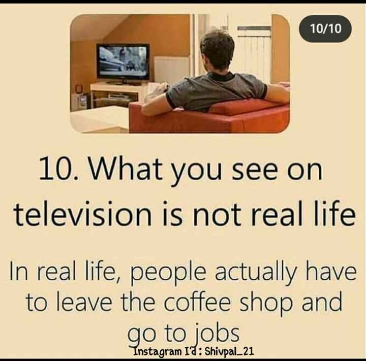 Bill Gates - 10 / 10 10 . What you see on television is not real life In real life , people actually have to leave the coffee shop and go to jobs Instagram Id : Shivpal _ 21 - ShareChat
