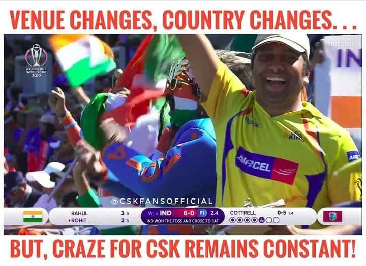 CSK - VENUE CHANGES , COUNTRY CHANGES . . . hotstar IN ICC CRICKET WORLD CUP 2019 AIRCEL RAHUL ROHIT @ CSKFANSOFFICIAL 38 WI v IND 6 - 0 P1 2 . 4 IND WON THE TOSS AND CHOSE TO BAT COTTRELL OOOO 0 - 5 1 . 4 O O 28 C080600 * * O BUT , CRAZE FOR CSK REMAINS CONSTANT ! - ShareChat