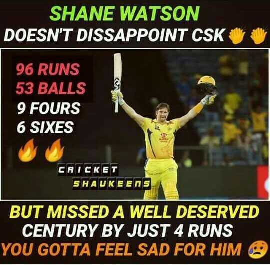 CSK vs SRH - SHANE WATSON DOESN ' T DISSAPPOINT CSK 96 RUNS 53 BALLS 9 FOURS 6 SIXES CRICKET SHAUKEENS BUT MISSED A WELL DESERVED CENTURY BY JUST 4 RUNS YOU GOTTA FEEL SAD FOR HIM - ShareChat