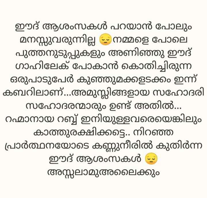 Eid Mubarak - ഈദ് ആശംസകൾ പറയാൻ പോലും - മനസ്സുവരുന്നില്ല - നമ്മളെ പോലെ പുത്തനുടുപ്പുകളും അണിഞ്ഞു ഈദ് ഗാഹിലേക് പോകാൻ കൊതിച്ചിരുന്ന - - ഒരുപാടുപേർ കുഞ്ഞുമക്കളടക്കം ഇന്ന് കബറിലാണ് . . അമുസ്ലിങ്ങളായ സഹോദരി സഹോദരന്മാരും ഉണ്ട് അതിൽ . . . റഹ്മാനായ റബ്ബ് ഇനിയുള്ളവരെയെങ്കിലും കാത്തുരക്ഷിക്കട്ടെ . . നിറഞ്ഞ - പ്രാർത്ഥനയോടെ കണ്ണുനീരിൽ കുതിർന്ന ഈദ് ആശംസകൾ - അസ്സലാമുഅലൈക്കും - ShareChat