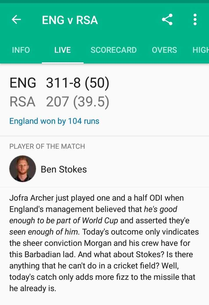 Eng vs SA - F ENG v RSA INFO LIVE SCORECARD OVERS HIGH ENG 311 - 8 ( 50 ) RSA 207 ( 39 . 5 ) England won by 104 runs PLAYER OF THE MATCH Ben Stokes Jofra Archer just played one and a half ODI when England ' s management believed that he ' s good enough to be part of World Cup and asserted they ' e seen enough of him . Today ' s outcome only vindicates the sheer conviction Morgan and his crew have for this Barbadian lad . And what about Stokes ? Is there anything that he can ' t do in a cricket field ? Well , today ' s catch only adds more fizz to the missile that he already is . - ShareChat