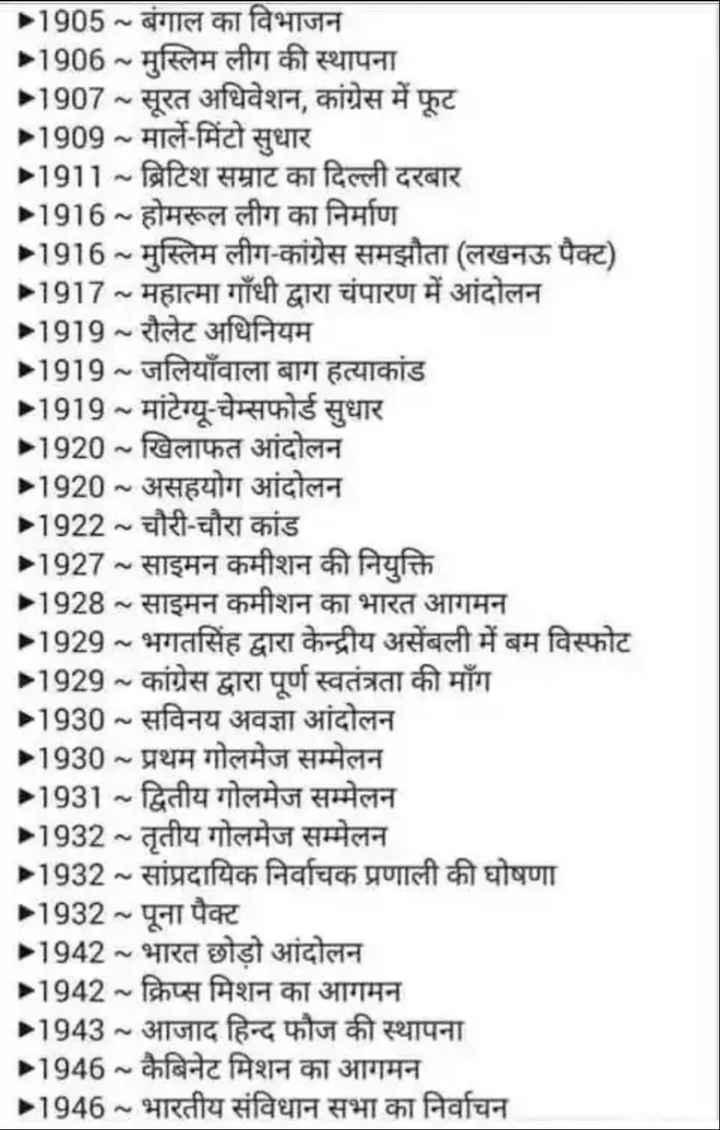 📰GK & करेंट अफेयर्स💡 - 1905 - बंगाल का विभाजन - 1906 ~ मुस्लिम लीग की स्थापना 21907 ~ सूरत अधिवेशन , कांग्रेस में फूट 11909 ~ मार्ले - मिंटो सुधार 11911 ~ ब्रिटिश सम्राट का दिल्ली दरबार - 1916 ~ होमरूल लीग का निर्माण 11916 ~ मुस्लिम लीग - कांग्रेस समझौता ( लखनऊ पैक्ट ) 11917 ~ महात्मा गाँधी द्वारा चंपारण में आंदोलन 11919 ~ रौलेट अधिनियम 1919 ~ जलियाँवाला बाग हत्याकांड 11919 ~ मांटेग्यू - चेम्सफोर्ड सुधार - 1920 ~ खिलाफत आंदोलन - 1920 ~ असहयोग आंदोलन 1922 ~ चौरी - चौरा कांड 11927 ~ साइमन कमीशन की नियुक्ति 1928 ~ साइमन कमीशन का भारत आगमन 11929 ~ भगतसिंह द्वारा केन्द्रीय असेंबली में बम विस्फोट - 1929 ~ कांग्रेस द्वारा पूर्ण स्वतंत्रता की माँग 11930 ~ सविनय अवज्ञा आंदोलन 11930 ~ प्रथम गोलमेज सम्मेलन 11931 ~ द्वितीय गोलमेज सम्मेलन 1932 ~ तृतीय गोलमेज सम्मेलन 1932 ~ सांप्रदायिक निर्वाचक प्रणाली की घोषणा 11932 ~ पूना पैक्ट 11942 ~ भारत छोड़ो आंदोलन » 1942 ~ क्रिप्स मिशन का आगमन 1943 ~ आजाद हिन्द फौज की स्थापना 11946 ~ कैबिनेट मिशन का आगमन » 1946 ~ भारतीय संविधान सभा का निर्वाचन - ShareChat