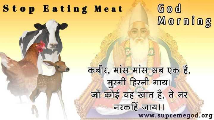 GodMorningTuesday - Stop E ating Meat God Morning कबीर , मांस मांस सब एक है , मुरगी हिरनी गाय । जो कोई यह खात है , ते नर मिला नरकहिं जाय । । www . supremegod . org - ShareChat