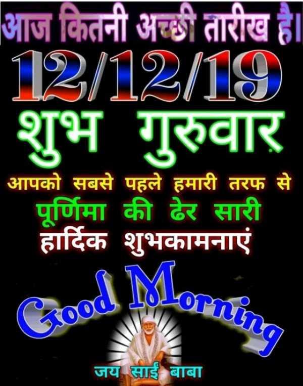🌞 Good Morning🌞 - आज कितनी अच्छी तारीख है । 12 / 12 / 19 शुभ गुरुवार आपको सबसे पहले हमारी तरफ से पूर्णिमा की ढेर सारी हार्दिक शुभकामनाएं जय साईं बाबा - ShareChat