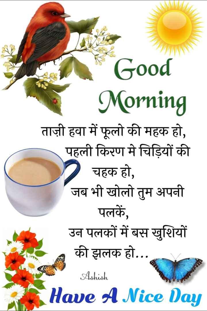 🌞 Good Morning🌞 - Good Morning ताज़ी हवा में फूलो की महक हो , पहली किरण मे चिड़ियों की । चहक हो , जब भी खोलो तुम अपनी पलकें , उन पलकों में बस खुशियों की झलक हो . . . Ashish Have A Nice Day - ShareChat