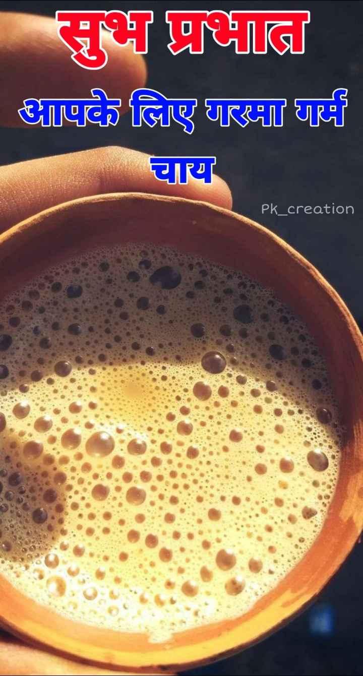 🌞 Good Morning🌞 - सुभ प्रभात आपके लिए गरमा गर्म चाय Pk _ creation - ShareChat