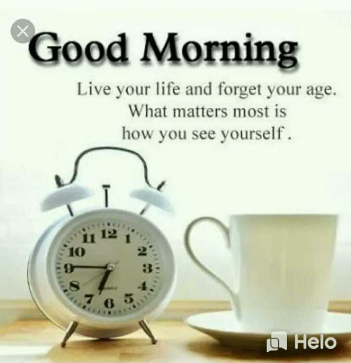 🌅 Good Morning - Good Morning Live your life and forget your age . What matters most is how you see yourself . 10 - 9 83 - - ShareChat