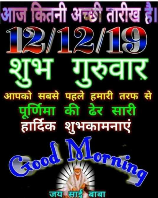 🌞 Good Morning🌞 - आज कितनी अच्छी तारीख है । 12 / 12 / 19 ) शुभ गुरुवार आपको सबसे पहले हमारी तरफ से पूर्णिमा की ढेर सारी हार्दिक शुभकामनाएं जय साईं बाबा - ShareChat