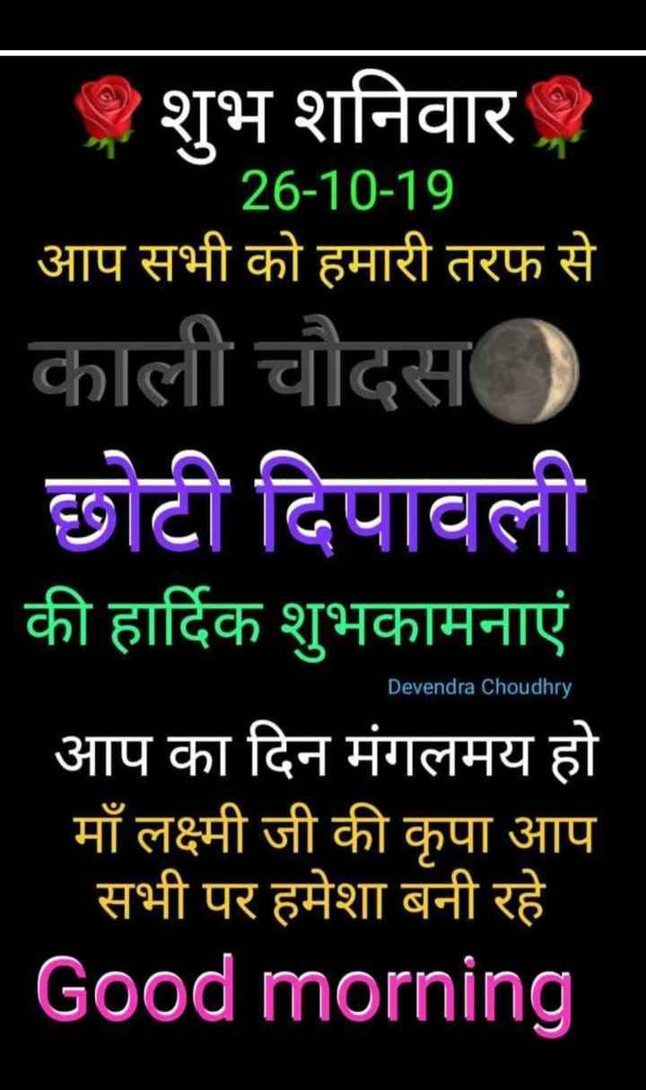 🌞 Good Morning🌞 - . . . शुभ शनिवार 26 - 10 - 19 आप सभी को हमारी तरफ से काली चौदस ) छोटी दिपावली की हार्दिक शुभकामनाएं आप का दिन मंगलमय हो माँ लक्ष्मी जी की कृपा आप सभी पर हमेशा बनी रहे Good morning ' Devendra Choudhry - ShareChat