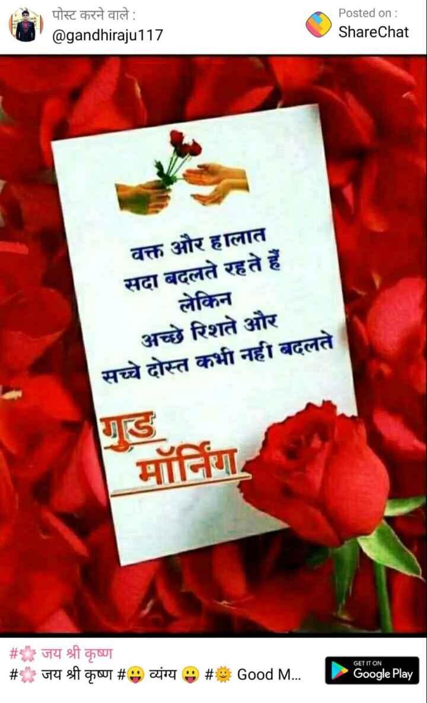 🌞 Good Morning🌞 - NOTICONE पोस्ट करने वाले : @ gandhiraju117 Posted on : ShareChat वक्त और हालात सदा बदलते रहते हैं लेकिन अच्छे रिशते और सच्चे दोस्त कभी नहीं बदलते # * जय श्री कृष्ण # जय श्री कृष्ण # 9 व्यंग्य 9 # GET IT ON Good M . . . Google Play - ShareChat