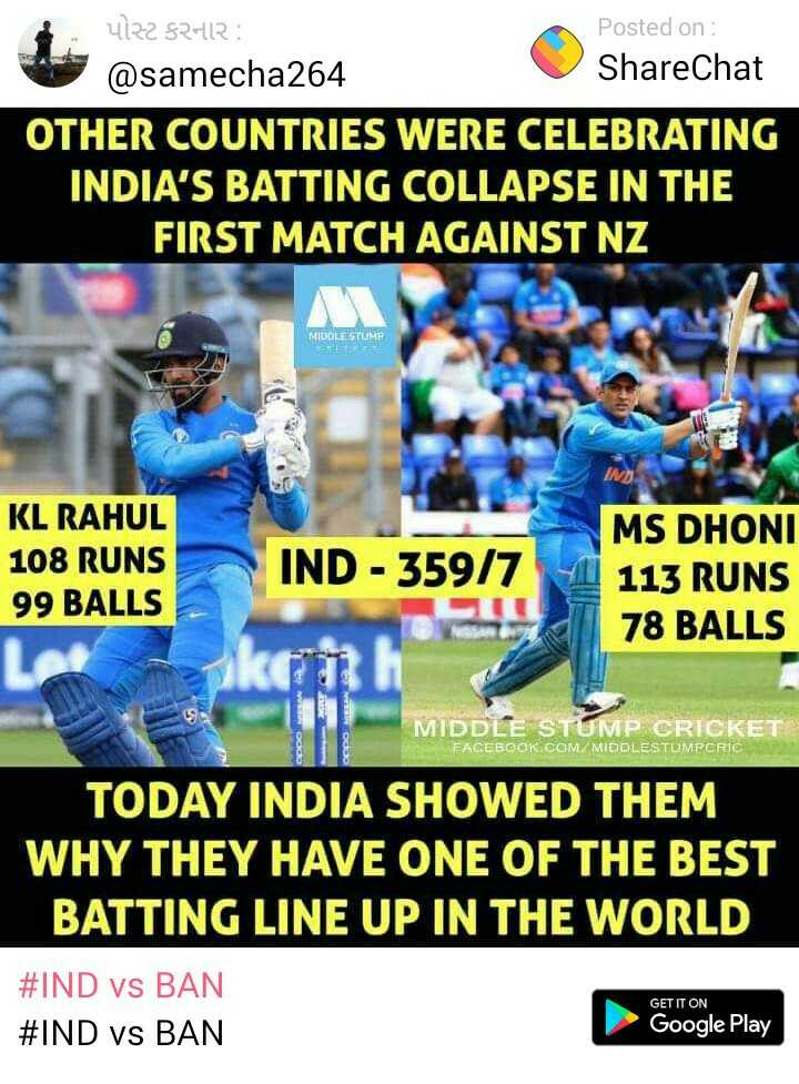 IND vs BAN - E 4122 $ 2412 Posted on : @ samecha264 ShareChat OTHER COUNTRIES WERE CELEBRATING INDIA ' S BATTING COLLAPSE IN THE FIRST MATCH AGAINST NZ MIDDLE STUMP KL RAHUL 108 RUNS 99 BALLS IND - 359 / 7 11 MS DHONI 113 RUNS 78 BALLS 18 MIDDLE STUMP CRICKET FACEBOOK . COM / MIDDLESTIUMPCRIC TODAY INDIA SHOWED THEM WHY THEY HAVE ONE OF THE BEST BATTING LINE UP IN THE WORLD # IND vs BAN # IND vs BAN GET IT ON Google Play - ShareChat