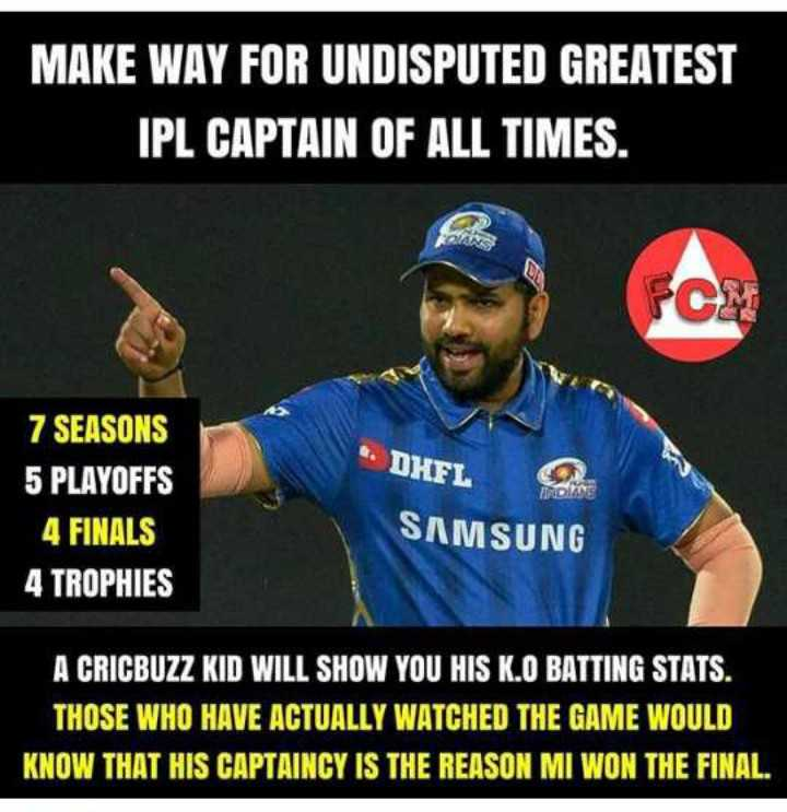 IPL ਤਸਵੀਰਾਂ - MAKE WAY FOR UNDISPUTED GREATEST IPL CAPTAIN OF ALL TIMES . 7 SEASONS 5 PLAYOFFS 4 FINALS 4 TROPHIES * DHFL SAMSUNG A CRICBUZZ KID WILL SHOW YOU HIS K . O BATTING STATS . THOSE WHO HAVE ACTUALLY WATCHED THE GAME WOULD KNOW THAT HIS CAPTAINCY IS THE REASON MI WON THE FINAL . - ShareChat