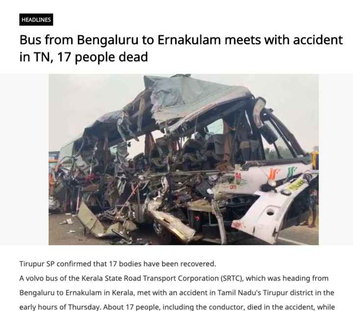 🔥 KSRTC ಬಸ್ ಅಪಘಾತ - HEADLINES Bus from Bengaluru to Ernakulam meets with accident in TN , 17 people dead Tirupur SP confirmed that 17 bodies have been recovered . A volvo bus of the Kerala State Road Transport Corporation ( SRTC ) , which was heading from Bengaluru to Ernakulam in Kerala , met with an accident in Tamil Nadu ' s Tirupur district in the early hours of Thursday . About 17 people , including the conductor , died in the accident , while - ShareChat