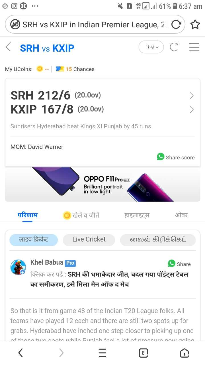 KXIP vs SRH - 1 १६ Lill ll 61 % 16 : 37 am OSRH vs KXIP in Indian Premier League , 2 C ♡ < SRH vs KXIP   हिन्दी • हिन्दी ५ C = My UCoins : @ - - 15 Chances SRH 212 / 6 ( 20 . 0ov ) KXIP 167 / 8 ( 20 . 0ov ) Sunrisers Hyderabad beat Kings XI Punjab by 45 runs MOM : David Warner Share score OPPO FllPro sem Brilliant portrait in low light परिणाम खेलें व जीते हाइलाइट्स ओवर लाइव क्रिकेट   Live Cricket 60606l bf % % EL Khel Babua Pro Share क्लिक कर पढ़ें : SRH की धमाकेदार जीत , बदल गया पॉइंट्स टेबल का समीकरण , इसे मिला मैन ऑफ द मैच So that is it from game 48 of the Indian T20 League folks . All teams have played 12 each and there are still two spots up for grabs . Hyderabad have inched one step closer to picking up one of those two enote whila Duniah faola lot of nraceuro nawaning - ShareChat