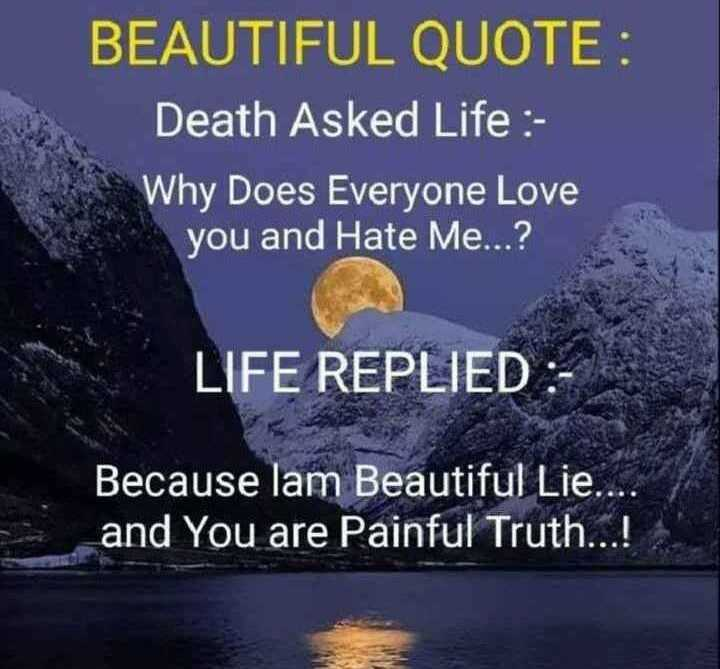 Motivation Status - BEAUTIFUL QUOTE : Death Asked Life : Why Does Everyone Love you and Hate Me . . . ? LIFE REPLIED Because lam Beautiful Lie . . . and You are Painful Truth . . . ! - ShareChat