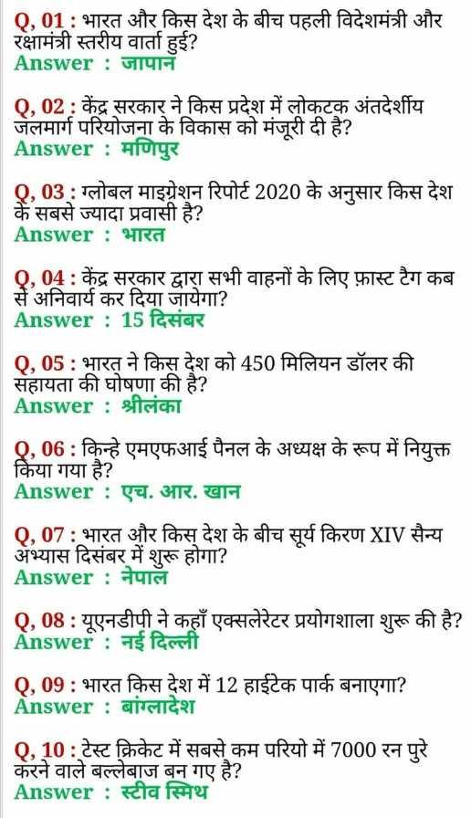 🎥 Online तैयारी वीडियो - 0 . 01 : भारत और किस देश के बीच पहली विदेशमंत्री और रक्षामंत्री स्तरीय वार्ता हई ? Answer : जापान 0 . 02 : केंद्र सरकार ने किस प्रदेश में लोकटक अंतदेशीय जेलमार्ग परियोजना के विकास को मंजूरी दी है ? Answer : मणिपुर , 03 : ग्लोबल माइग्रेशन रिपोर्ट 2020 के अनुसार किस देश के सबसे ज्यादा प्रवासी है ? Answer : भारत Q , 04 : केंद्र सरकार द्वारा सभी वाहनों के लिए फ़ास्ट टैग कब सें अनिवार्य कर दिया जायेगा ? Answer : 15 दिसंबर Q , 05 : भारत ने किस देश को 450 मिलियन डॉलर की सहायता की घोषणा की है ? Answer : sitsicht , 06 : किन्हे एमएफआई पैनल के अध्यक्ष के रूप में नियुक्त किया गया है ? Answer : एच . आर . खान Q , 07 : भारत और किस देश के बीच सूर्य किरण XIV सैन्य अभ्यास दिसंबर में शुरू होगा ? Answer : नेपाल Q , 08 : यूएनडीपी ने कहाँ एक्सलेरेटर प्रयोगशाला शुरू की है ? Answer : नई दिल्ली Q , 09 : भारत किस देश में 12 हाईटेक पार्क बनाएगा ? Answer : बांग्लादेश 0 . 10 : टेस्ट क्रिकेट में सबसे कम परियो में 7000 करने वाले बल्लेबाज बन गए है ? Answer : स्टीव स्मिथ - ShareChat
