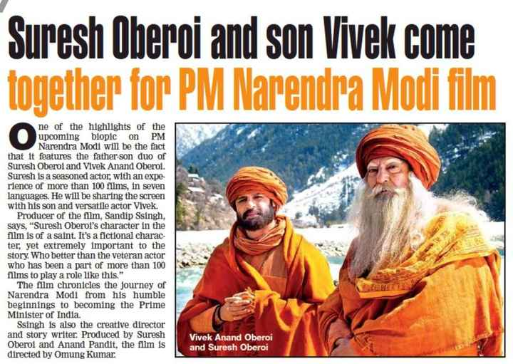 #PMbiopic - Suresh Oberoi and son Vivek come together for PM Narendra Modi film ne of the highlights of the upcoming biopic on PM Narendra Modi will be the fact that it features the father - son duo of Suresh Oberoi and Vivek Anand Oberoi . Suresh is a seasoned actor , with an expe rience of more than 100 films , in seven languages . He will be sharing the screen with his son and versatile actor Vivek . Producer of the film , Sandip Ssingh , says , Suresh Oberoi ' s character in the film is of a saint . It ' s a fictional charac ter , yet extremely important to the story . Who better than the veteran actor who has been a part of more than 100 films to play a role like this . The film chronicles the journey of Narendra Modi from his humble beginnings to becoming the Prime Minister of India . Ssingh is also the creative director and story writer . Produced by Suresh Oberoi and Anand Pandit , the film is directed by Omung Kumar Vivek Anand Oberoi and Suresh Oberoi - ShareChat