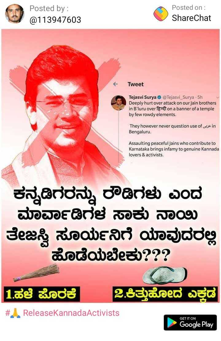 🙏 ReleaseKannadaActivists - Posted by : @ 113947603 Posted on : ShareChat Tweet Tejasvi Surya @ Tejasvi _ Surya - 5th . Deeply hurt over attack on our Jain brothers in B ' luru over foton a banner of a temple by few rowdy elements . They however never question use of use in Bengaluru . Assaulting peaceful Jains who contribute to Karnataka brings infamy to genuine Kannada lovers & activists . ಕನ್ನಡಿಗರನ್ನು ರೌಡಿಗಳು ಎಂದ * ಮಾರ್ವಾಡಿಗಳ ಸಾಕು ನಾಯಿ ತೇಜಸ್ವಿ ಸೂರ್ಯನಿಗೆ ಯಾವುದರಲ್ಲಿ ಹೊಡೆಯಬೇಕು ? ? ? 1 . ಹಳೆ ಪೊರಕೆ 2 . ಕಿತ್ತುಹೋದ ಎತ್ತಡ # ReleaseKannadaActivists GET IT ON Google Play - ShareChat