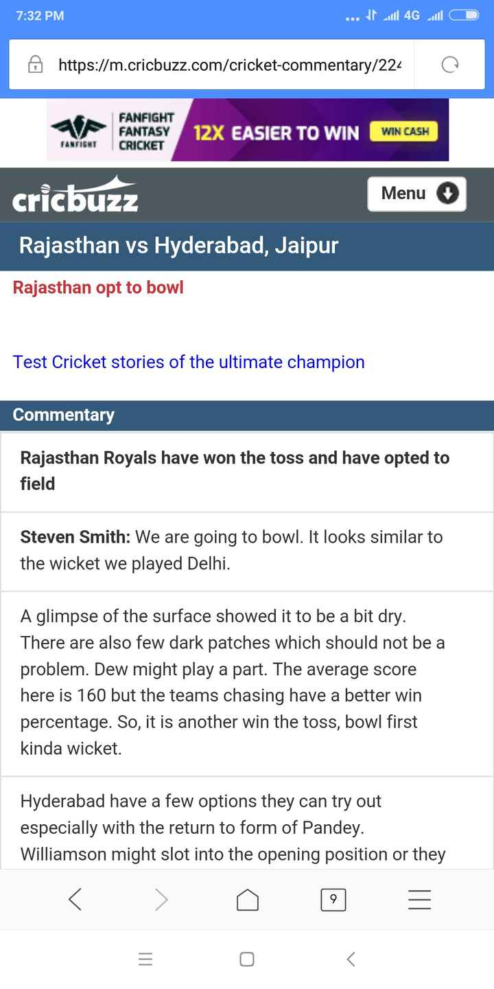 SRH vs RR - 7 : 32 PM . . . It all 4G 16 D https : / / m . cricbuzz . com / cricket - commentary / 224 Q FANFIGHT FANTASY CRICKET 12X EASIER TO WIN WIN CASH FANFIGNT Menu cricbuzz Rajasthan vs Hyderabad , Jaipur Rajasthan opt to bowl Test Cricket stories of the ultimate champion Commentary Rajasthan Royals have won the toss and have opted to field Steven Smith : We are going to bowl . It looks similar to the wicket we played Delhi . A glimpse of the surface showed it to be a bit dry . There are also few dark patches which should not be a problem . Dew might play a part . The average score here is 160 but the teams chasing have a better win percentage . So , it is another win the toss , bowl first kinda wicket . Hyderabad have a few options they can try out especially with the return to form of Pandey . Williamson might slot into the opening position or they - ShareChat