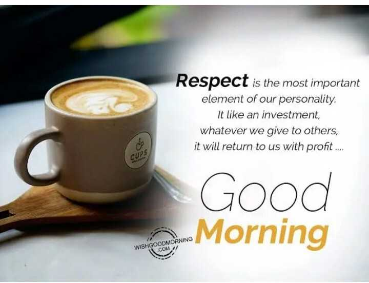 Saturday Motivation - Respect is the most important element of our personality . It like an investment , whatever we give to others , it will return to us with profit . . . . Good Morning WISHGOODMORNING COM / - ShareChat