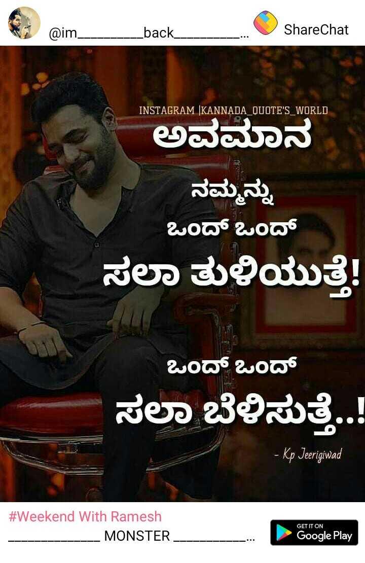 Sri Murali fan - @ im _ _ _ _ back _ @ im _ _ back _ ShareChat ShareChat INSTAGRAM KANNADA _ QUOTE ' S WORLD ಅವಮಾನ ನಮ್ಮನ್ನು ಒಂದ್ ಒಂದ್ ಸಲಾ ತುಳಿಯುತ್ತೆ ! ಒಂದ್ ಒಂದ್ ಸಲಾ ಬೆಳಿಸುತ್ತೆ . . ! - Kp Jeerigiwad GET IT ON # Weekend With Ramesh - - - - - - - - - - - - - VIVINTET - - - MONSTER _ _ Google Play - ShareChat
