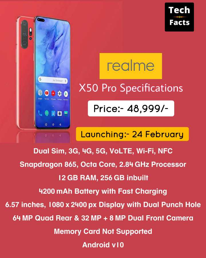 Tech and Facts - Tech Facts realme X50 Pro Specifications Price : - 48 , 999 / Launching : - 24 February Dual Sim , 3G , 4G , 5G , VOLTE , Wi - Fi , NFC Snapdragon 865 , Octa Core , 2 . 84 GHz Processor 12 GB RAM , 256 GB inbuilt 4200 mAh Battery with Fast Charging 6 . 57 inches , 1080 x 2400 px Display with Dual Punch Hole 64 MP Quad Rear & 32 MP + 8 MP Dual Front Camera Memory Card Not Supported Android v1o - ShareChat