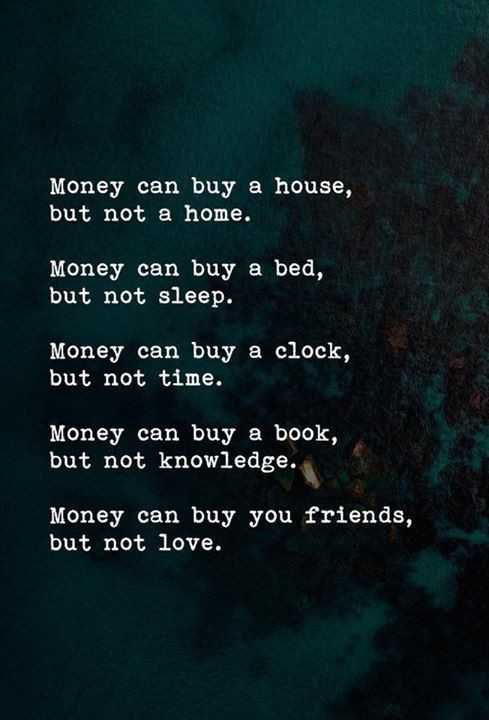 Truth - Money can buy a house , but not a home . Money can buy a bed , but not sleep . Money can buy a clock , but not time . Money can buy a book , but not knowledge . Money can buy you friends , but not love . - ShareChat