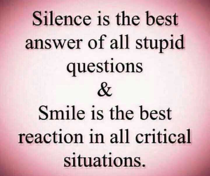 🎭Whatsapp status - Silence is the best answer of all stupid questions & Smile is the best reaction in all critical situations . - ShareChat